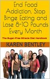 End Food Addiction, Stop Binge Eating and Lose 8-10 Pounds Every Month: The Sugar-Free Miracle Diet Handbook