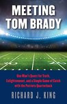 Meeting Tom Brady: One Man's Quest for Truth, Enlightenment, and a Simple Game of Catch with the Patriots Quarterback