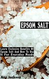 Epsom Salt: Learn Exclusive Benefits Of Epsom Salt And How To Use It For Everyday Needs: (Epsom Salt, Naturopathy, Pain Relief, Magnesium, Health, Detox, ... Weight Loss, Detox, Pain Relief Book 1)