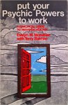 Put Your Psychic Powers To Work; A Practical Guide To Parapsychology