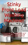 Stinky Front Load Washing Machine!: How to deodorize it, and buckets full of secrets that'll add sanity to your life with this misunderstood machine! (The ... Encyclopedia of Home Equipment. Book 1)