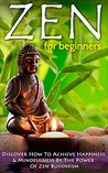 Zen: Zen For Beginners: Discover How To Achieve Happiness & Mindfulness By The Power Of Zen Buddhism (Zen Buddhism For Beginners, Happiness, Mindfulness) Book 1)