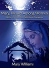 Mary, Blessed Among Women - Mother of Jesus Christ, Faithful and Courageous (Women of Faith Series New Testament Book 2)