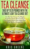 Tea Cleanse-Shed Up To 20 Pounds With The Ultimate 5 Day Tea Cleanse Diet: Tea Cleanse Reset To Flush Out Toxins With Tea Cleanse Diet For Weight Loss ... tea cleanse diet, tea cleanse reset)