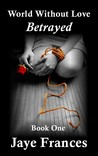 Betrayed (World Without Love, #1)