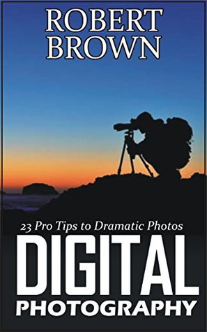 Digital Photography: 23 Pro Tips to Dramatic Digital Photos (Digital Photography, digital photography for dummies, digital photography book)