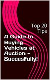 A Guide to Buying Vehicles at Auction - Succesfully!: Top 20 Tips