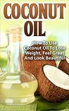 Coconut Oil: How To Use Coconut Oil To Lose Weight, Feel Great And Look Beautiful (Weight Loss, Detox, Coconut Oil Recipes, Coconut oil benefits, Healthy Skin)