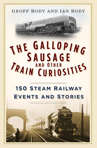 The Galloping Sausage and Other Train Curiosities: 150 Steam Railway Events Stories