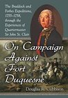 On Campaign Against Fort Duquesne: The Braddock and Forbes Expeditions, 1755-1758, through the Experiences of Quartermaster Sir John St. Clair