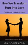 How We Transform Hurt Into Love: The Power of Forgiveness (Healing Relationships Book 3)