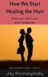 How We Start Healing the Hurt: Discover Self Love and Validation (Healing Relationships Book 2)