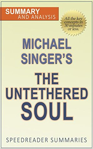 The Untethered Soul: The Journey Beyond Yourself by Michael Singer: The Unofficial Summary and Supplement