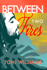 Between Two Fires by Toni  Williams