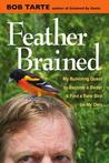 Feather Brained: My Bumbling Quest to Become a Birder and Find  a Rare Bird on My Own