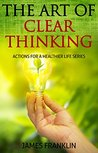 The Art Of Clear Thinking: Actions For A Healthier Life. Simple Pragmatic Steps And Will To Achieve and Master.