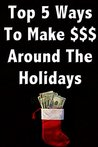How to Make Money With Your Own Christmas Themed Business: Top 5 ways to Make Money Around The Holidays and How to Build your Business by Marketing to the Holiday Crowd.
