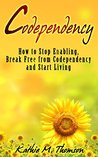 CODEPENDENCY: Steps to Stop Enabling, Breaking Free from Codependency and Start Living