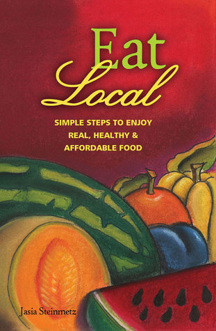 Eat Local: Simple Steps to Enjoy Real, Healthy  Affordable Food