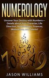 Numerology: Uncover Your Destiny with Numbers-Details about Your Character, Life Direction, Relationships, Finances, Motivations, and Talents!
