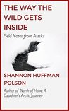 The Way the Wild Gets Inside: Field Notes from Alaska