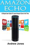 Amazon Echo: A Simple User Guide to Learn Amazon Echo in No Time(Alexa Kit, Amazon Prime, users guide, web services, digital media, Free books, Free Movie, ... (amazon student prime membership Book 3)