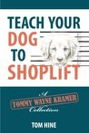Teach Your Dog to Shoplift: A Tommy Wayne Kramer Collection