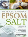 The Healing Powers Of Epsom Salt: Beginners Guide To DIY Epsom Salt Natural Remedies For Health, Beauty and Home