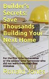 Builder's Secrets: Save Thousands Building Your Next Home: For the first time homeowner or the second time homeower who did not learn from their first mistakes