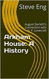 Arkham House: A History: August Derleth's Connection with H. P. Lovecraft (Archives of Steve Eng Book 1)
