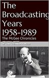 The Broadcasting Years 1958-1989 (The McGee Chronicles Series Book 3)