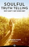 Why Can't I Get Over Him?: Exposing the Lies that Keep Us Stuck in Pain after a Broken Heart (Soulful Truth Telling Book 3)
