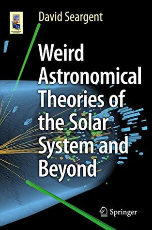 Weird Astronomical Theories of the Solar System and Beyond (Astronomers' Universe)