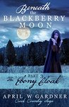 The Ebony Cloak (Beneath the Blackberry Moon #3)