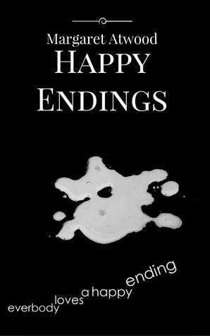 happy endings essay margaret atwood The marxist perspective in happy endings happy endings by margaret atwood is a story that fails to conform to the traditional short stories atwood writes the story in a unique and compelling way to reflect her cynical attitude towards the insignificance of life because she does not place emphasis on the events leading to death.