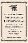 General James Longstreet at First Manassas: Longstreet's Account of the Battle from His Memoirs, From Manassas to Appomattox