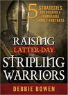 Raising Latter-day Stripling Warriors: 5 Strategies for Building a Formidable Family Fortress