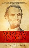 """Abraham Lincoln """"Honest Abe"""": The Life and Times of the Man Who Led America Through its Greatest Moral, Political, and Constitutional Crisis"""