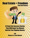 Real Estate = Freedom Time and Finance: 32 Real Life Success Stories That Will Bank You Money! And Get You Flipping Houses