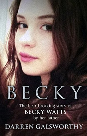 Becky: The Heartbreaking Story of Becky Watts by Her Father Darren Galsworthy