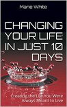 Changing Your Life in Just 10 Days: Creating the Life You Were Always Meant to Live