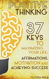 Positive Thinking: 37 Keys to Maximizing Your Life- Affirmations, Motivation and Achieving Success (Positive Thinking, motivation, affirmations)