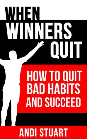 When Winners Quit: How to Quit Bad Habits and Succeed