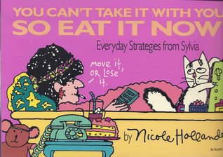 You Can't Take It With You, So Eat It Now!  Everyday Strategies from Sylvia