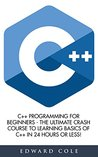 C++: C++ Programming For Beginners - The Ultimate Crash Course To Learning Basics Of C++ In 24 Hours Or Less! (C++, C++ Course, C++ Development)