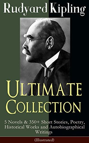 Rudyard Kipling Ultimate Collection: 5 Novels & 350+ Short Stories, Poetry, Historical Works and Autobiographical Writings (Illustrated): Plain Tales from ... and Barrack-Room Ballads, Sea Warfare, Th