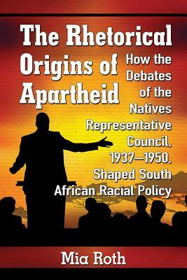The Rhetorical Origins of Apartheid: How the Debates of the Natives Representative Council, 1937-1950, Shaped South African Racial Policy