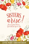 Sisters, Arise! Becoming the Woman God Intends You to Be