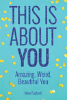 This Is About You: Amazing, Weird, Beautiful You