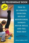 My Feldenkrais Book [2nd edition] - How to do somatic exercises, develop mindfulness, improve motor skills and feel your best: A companion for Feldenkrais group classes